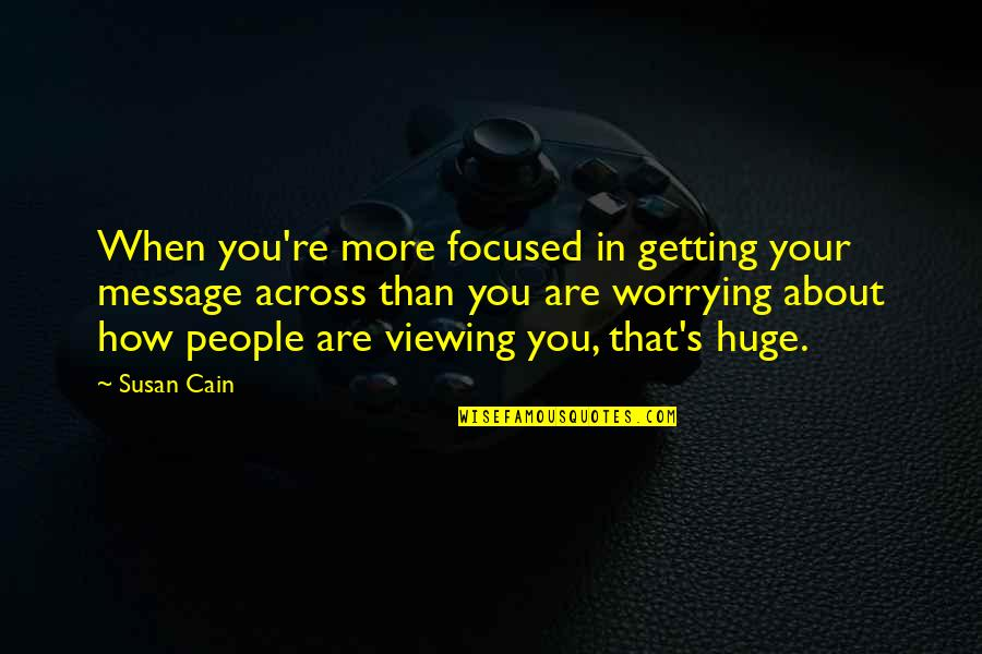 Cain's Quotes By Susan Cain: When you're more focused in getting your message