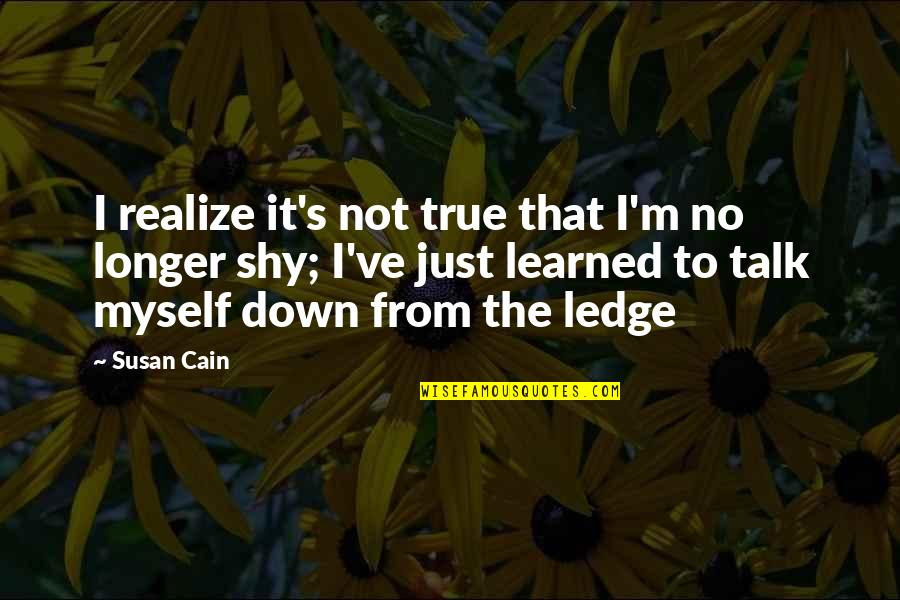 Cain's Quotes By Susan Cain: I realize it's not true that I'm no