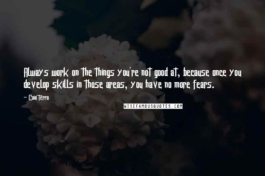 Caio Terra quotes: Always work on the things you're not good at, because once you develop skills in those areas, you have no more fears.
