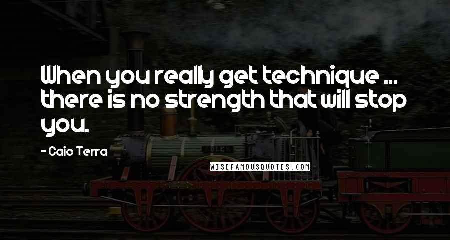 Caio Terra quotes: When you really get technique ... there is no strength that will stop you.
