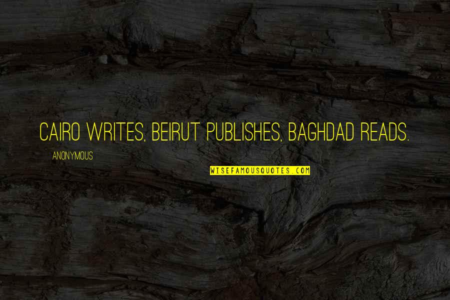 Cairo's Quotes By Anonymous: Cairo writes, Beirut publishes, Baghdad reads.