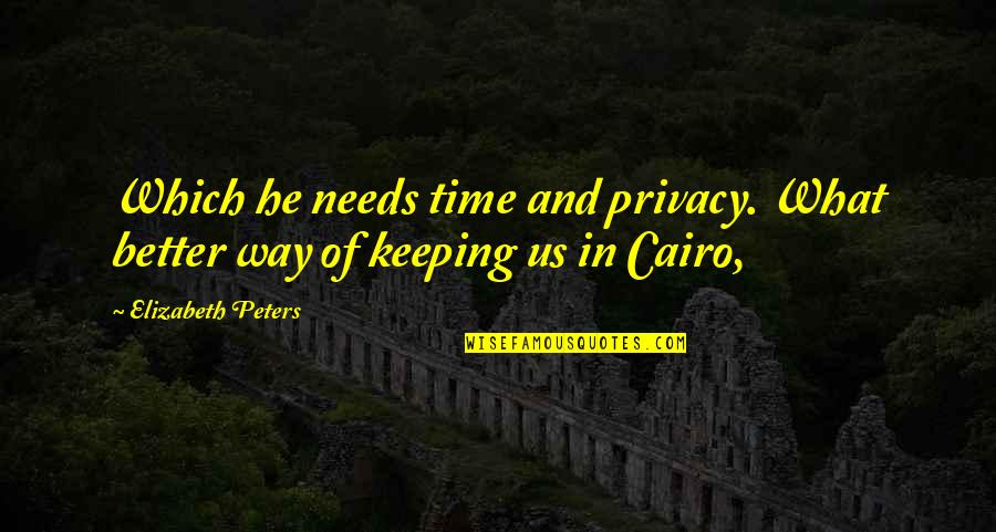 Cairo's Quotes By Elizabeth Peters: Which he needs time and privacy. What better