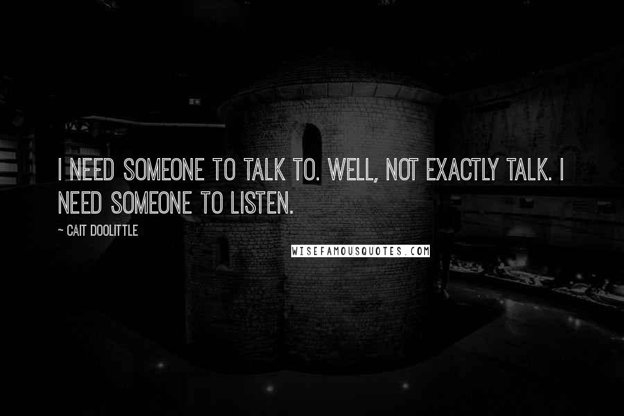 Cait Doolittle quotes: I need someone to talk to. Well, not exactly talk. I need someone to listen.