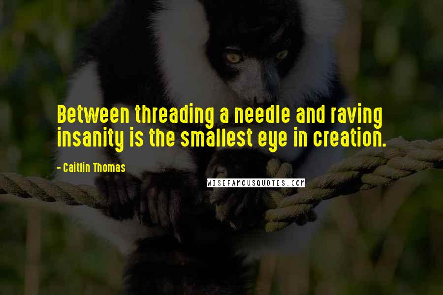 Caitlin Thomas quotes: Between threading a needle and raving insanity is the smallest eye in creation.