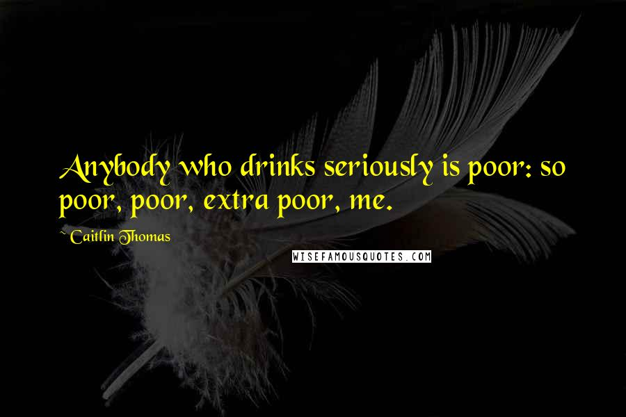 Caitlin Thomas quotes: Anybody who drinks seriously is poor: so poor, poor, extra poor, me.