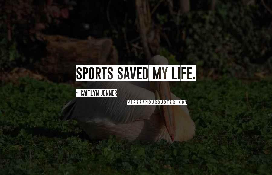 Caitlyn Jenner quotes: Sports saved my life.
