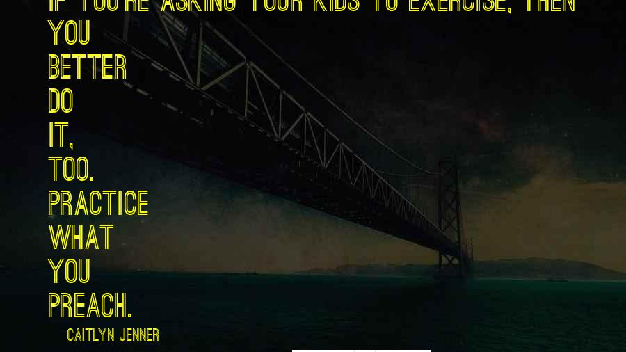 Caitlyn Jenner quotes: If you're asking your kids to exercise, then you better do it, too. Practice what you preach.