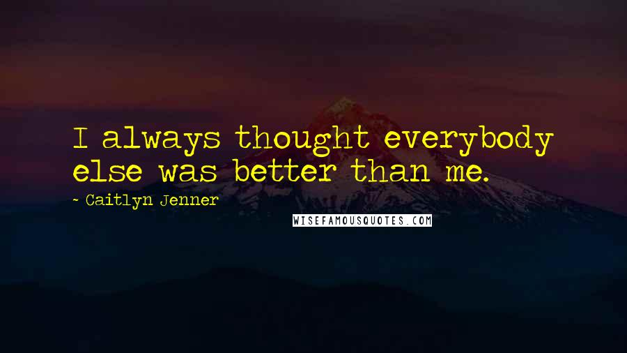 Caitlyn Jenner quotes: I always thought everybody else was better than me.