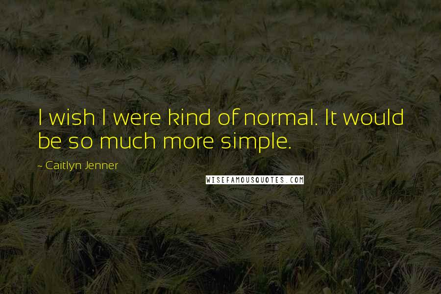 Caitlyn Jenner quotes: I wish I were kind of normal. It would be so much more simple.