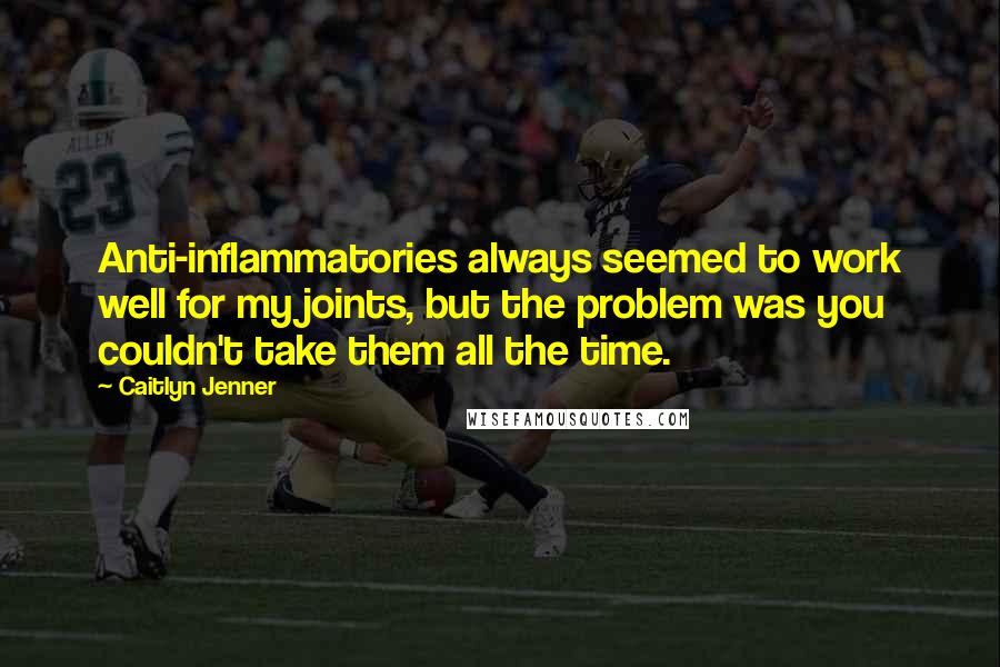 Caitlyn Jenner quotes: Anti-inflammatories always seemed to work well for my joints, but the problem was you couldn't take them all the time.