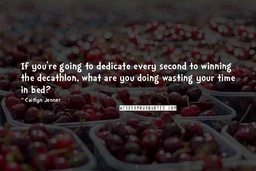 Caitlyn Jenner quotes: If you're going to dedicate every second to winning the decathlon, what are you doing wasting your time in bed?