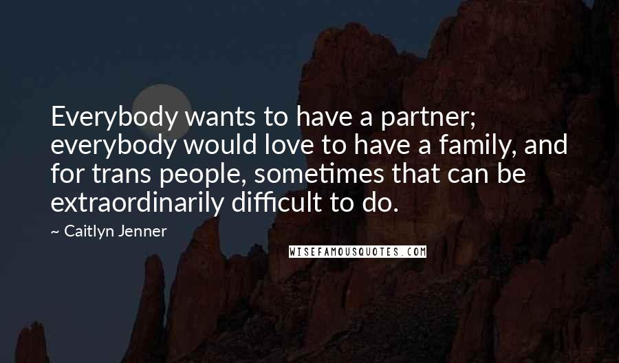 Caitlyn Jenner quotes: Everybody wants to have a partner; everybody would love to have a family, and for trans people, sometimes that can be extraordinarily difficult to do.