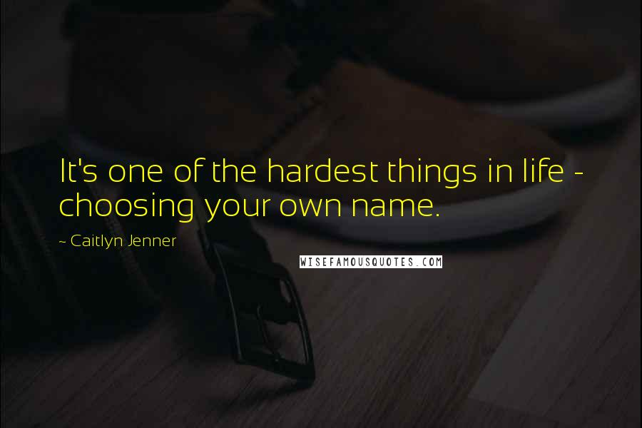 Caitlyn Jenner quotes: It's one of the hardest things in life - choosing your own name.