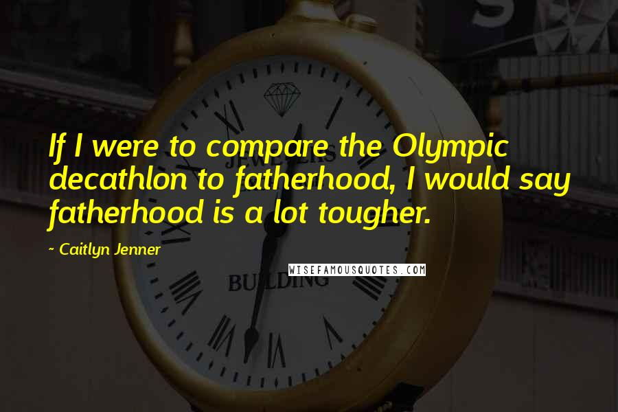 Caitlyn Jenner quotes: If I were to compare the Olympic decathlon to fatherhood, I would say fatherhood is a lot tougher.