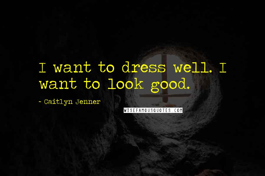 Caitlyn Jenner quotes: I want to dress well. I want to look good.