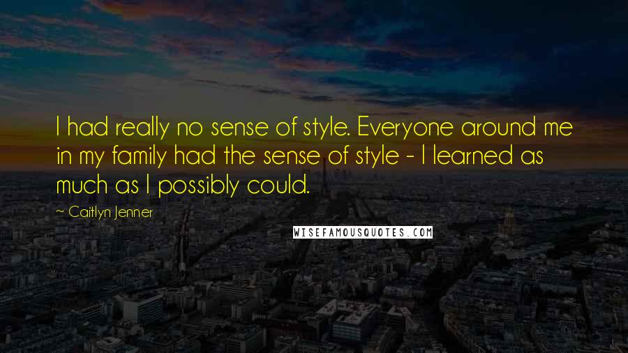 Caitlyn Jenner quotes: I had really no sense of style. Everyone around me in my family had the sense of style - I learned as much as I possibly could.