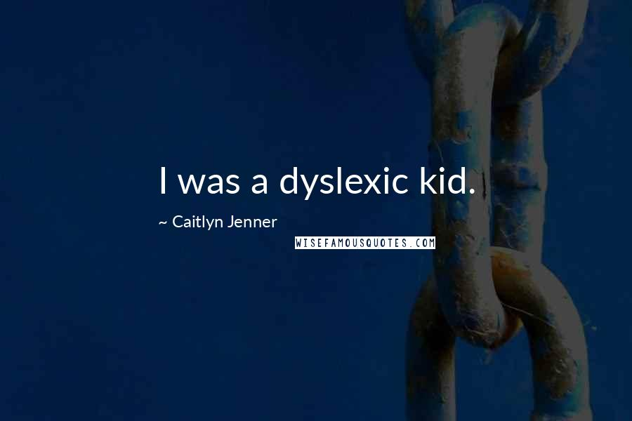 Caitlyn Jenner quotes: I was a dyslexic kid.