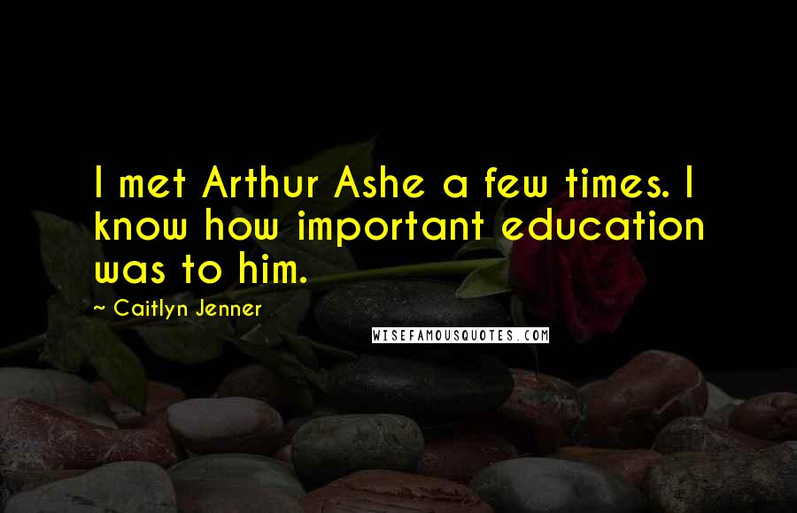 Caitlyn Jenner quotes: I met Arthur Ashe a few times. I know how important education was to him.