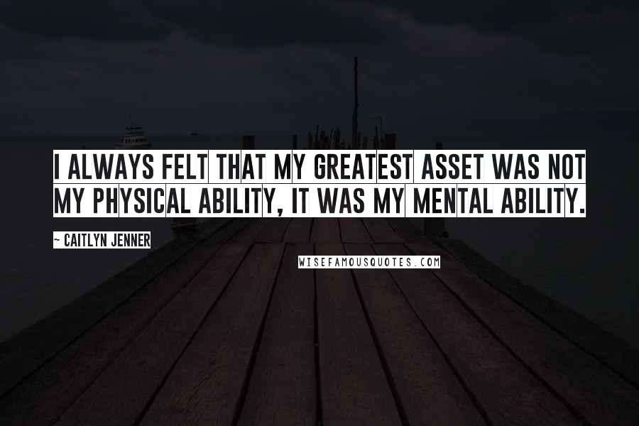 Caitlyn Jenner quotes: I always felt that my greatest asset was not my physical ability, it was my mental ability.