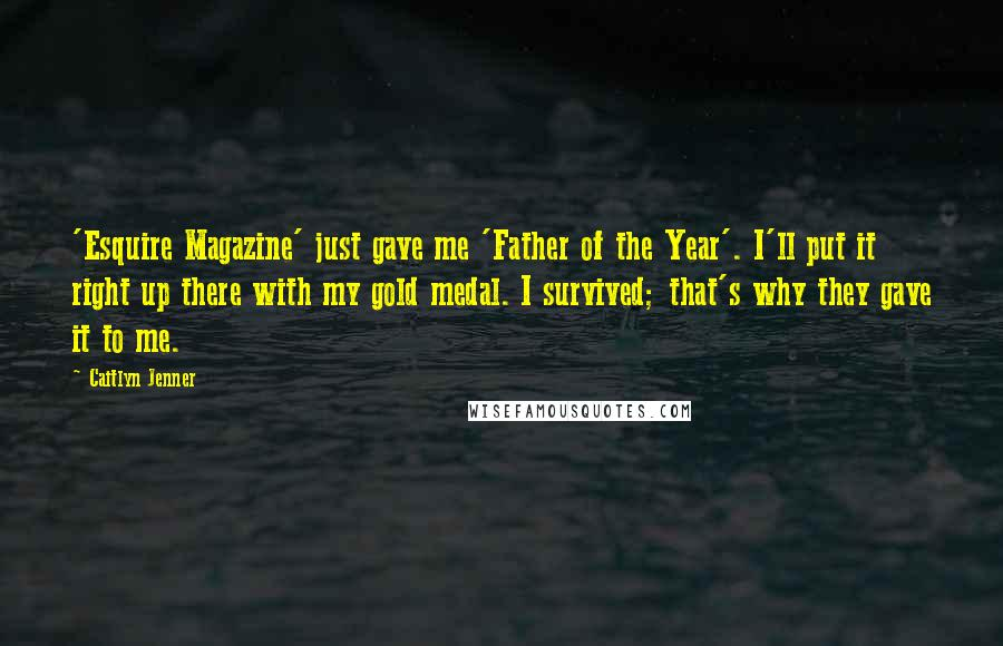 Caitlyn Jenner quotes: 'Esquire Magazine' just gave me 'Father of the Year'. I'll put it right up there with my gold medal. I survived; that's why they gave it to me.