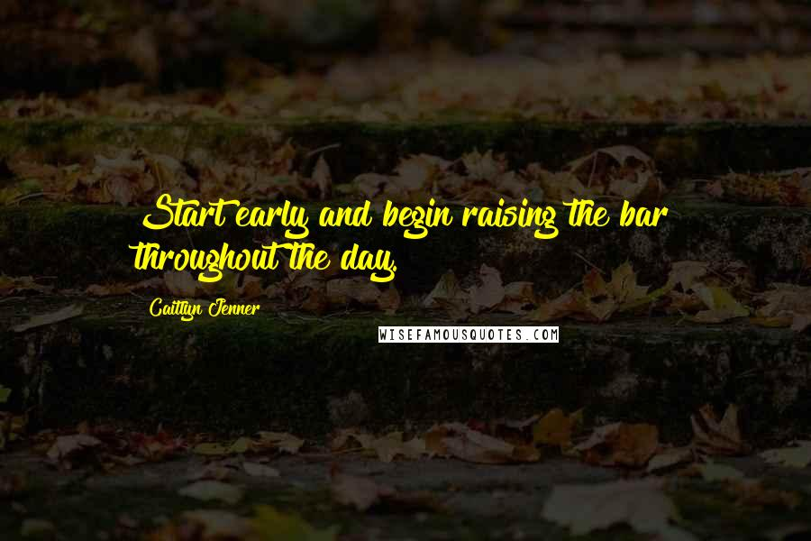 Caitlyn Jenner quotes: Start early and begin raising the bar throughout the day.