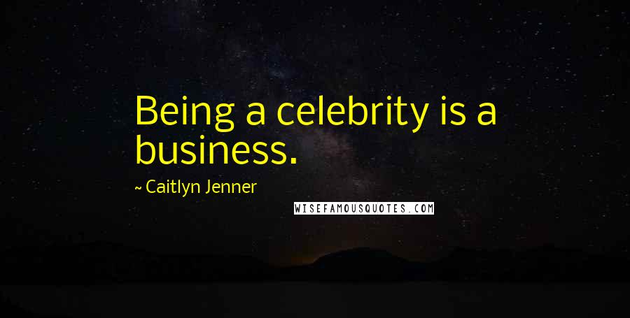 Caitlyn Jenner quotes: Being a celebrity is a business.