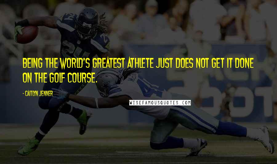 Caitlyn Jenner quotes: Being the world's greatest athlete just does not get it done on the golf course.