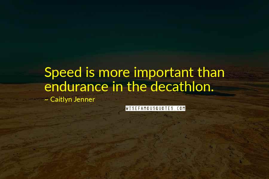 Caitlyn Jenner quotes: Speed is more important than endurance in the decathlon.