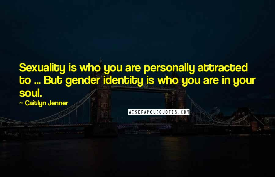 Caitlyn Jenner quotes: Sexuality is who you are personally attracted to ... But gender identity is who you are in your soul.