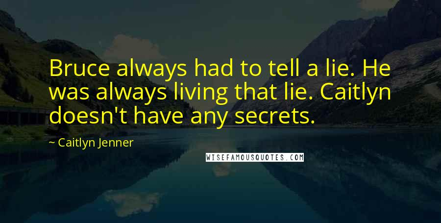 Caitlyn Jenner quotes: Bruce always had to tell a lie. He was always living that lie. Caitlyn doesn't have any secrets.