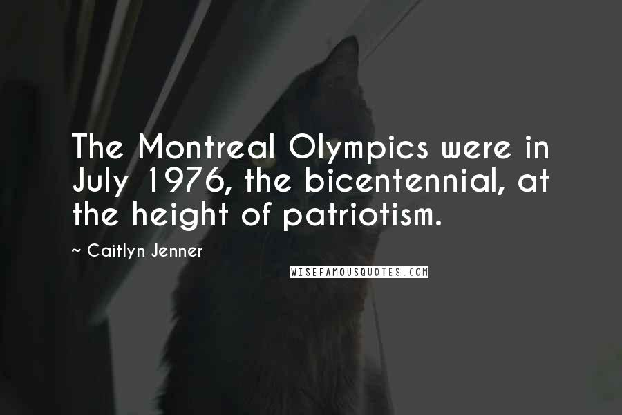Caitlyn Jenner quotes: The Montreal Olympics were in July 1976, the bicentennial, at the height of patriotism.