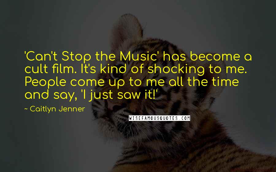 Caitlyn Jenner quotes: 'Can't Stop the Music' has become a cult film. It's kind of shocking to me. People come up to me all the time and say, 'I just saw it!'