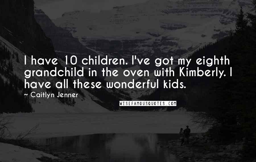 Caitlyn Jenner quotes: I have 10 children. I've got my eighth grandchild in the oven with Kimberly. I have all these wonderful kids.