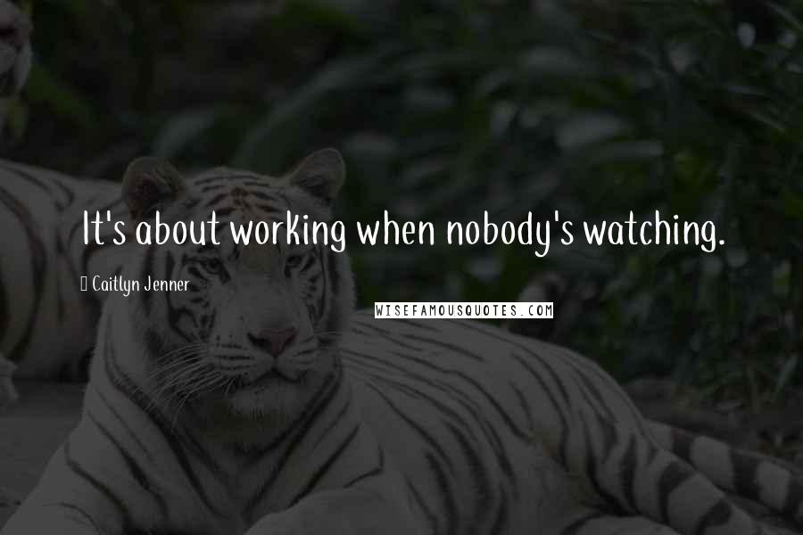 Caitlyn Jenner quotes: It's about working when nobody's watching.