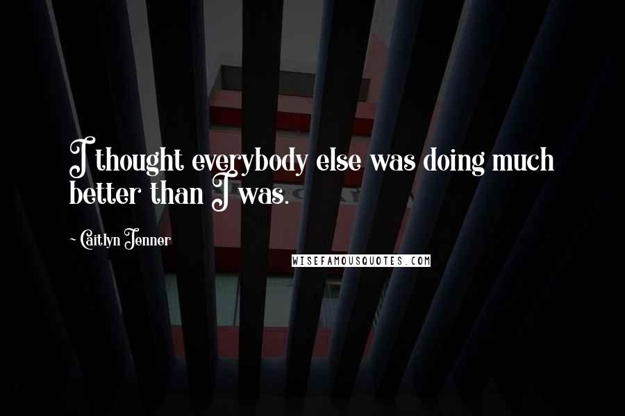 Caitlyn Jenner quotes: I thought everybody else was doing much better than I was.
