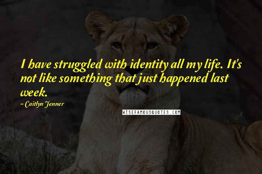 Caitlyn Jenner quotes: I have struggled with identity all my life. It's not like something that just happened last week.