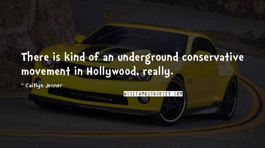 Caitlyn Jenner quotes: There is kind of an underground conservative movement in Hollywood, really.