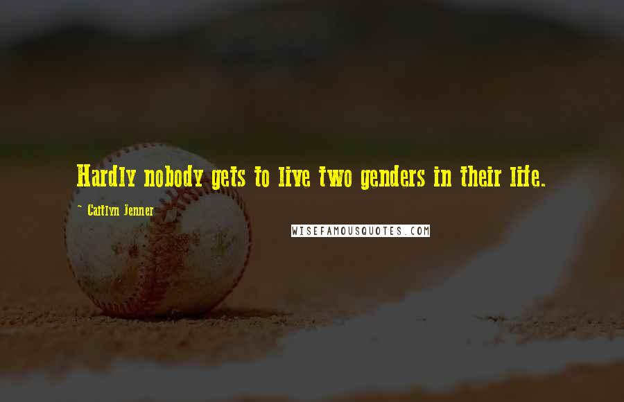 Caitlyn Jenner quotes: Hardly nobody gets to live two genders in their life.