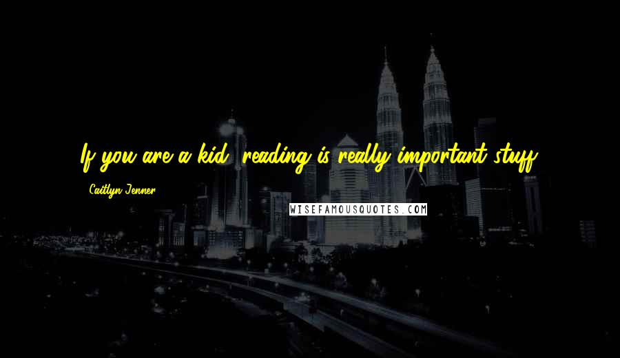 Caitlyn Jenner quotes: If you are a kid, reading is really important stuff.
