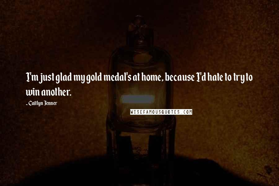 Caitlyn Jenner quotes: I'm just glad my gold medal's at home, because I'd hate to try to win another.