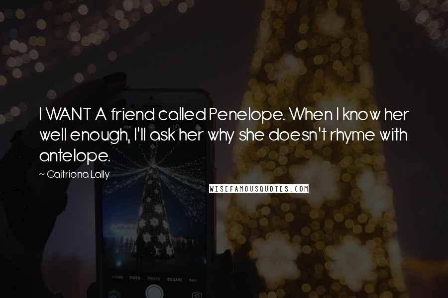 Caitriona Lally quotes: I WANT A friend called Penelope. When I know her well enough, I'll ask her why she doesn't rhyme with antelope.