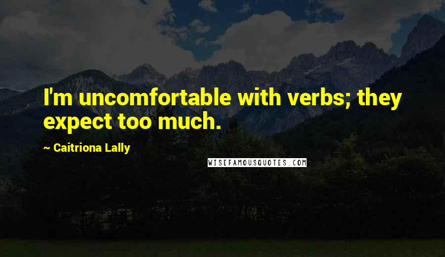 Caitriona Lally quotes: I'm uncomfortable with verbs; they expect too much.