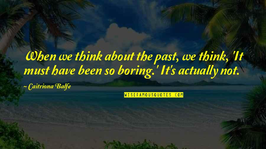 Caitriona Quotes By Caitriona Balfe: When we think about the past, we think,