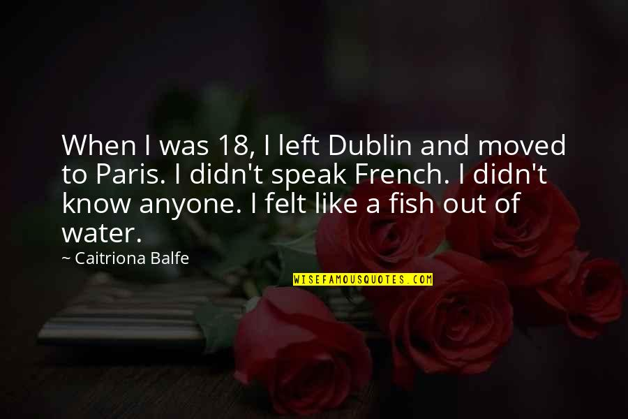 Caitriona Quotes By Caitriona Balfe: When I was 18, I left Dublin and