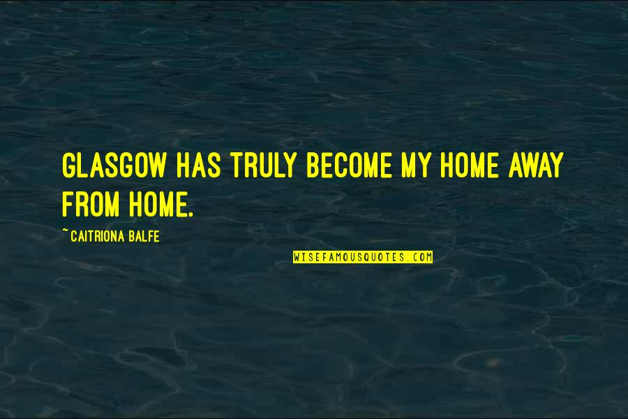 Caitriona Quotes By Caitriona Balfe: Glasgow has truly become my home away from
