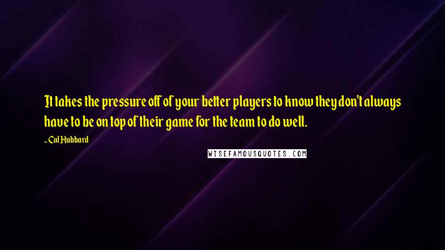 Cal Hubbard quotes: It takes the pressure off of your better players to know they don't always have to be on top of their game for the team to do well.