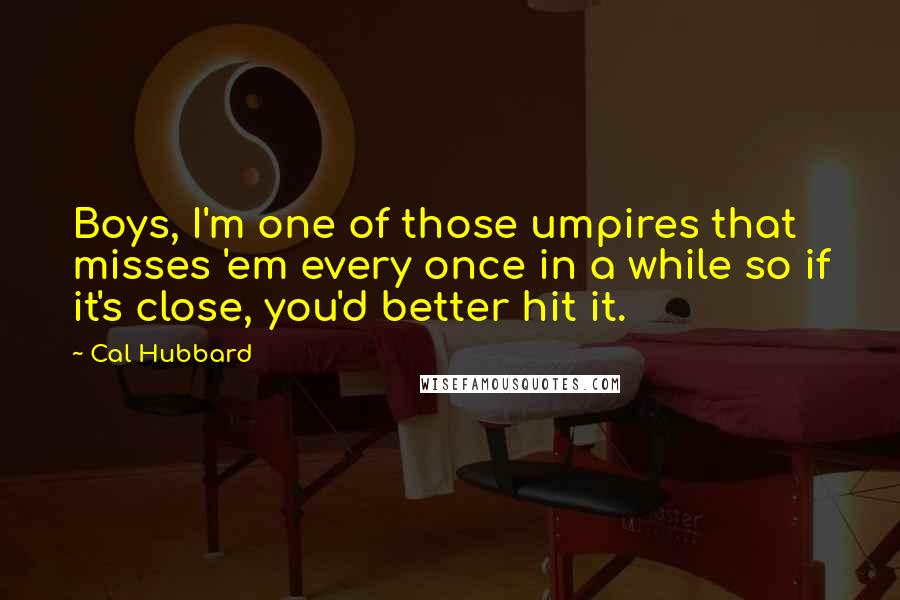 Cal Hubbard quotes: Boys, I'm one of those umpires that misses 'em every once in a while so if it's close, you'd better hit it.