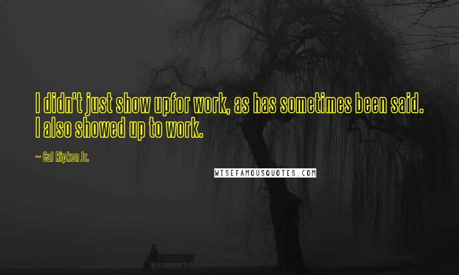 Cal Ripken Jr. quotes: I didn't just show upfor work, as has sometimes been said. I also showed up to work.