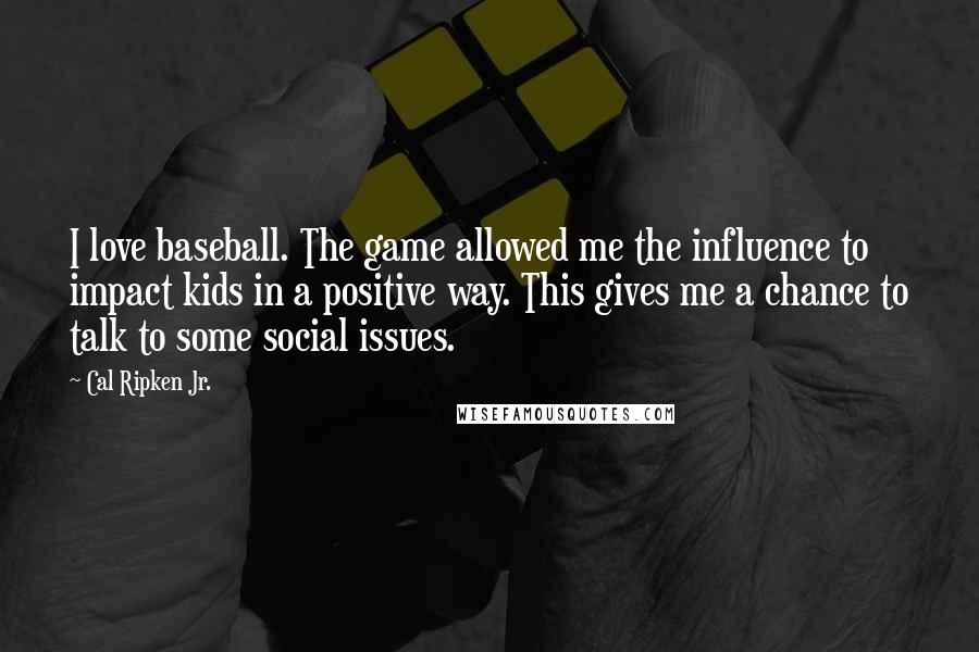 Cal Ripken Jr. quotes: I love baseball. The game allowed me the influence to impact kids in a positive way. This gives me a chance to talk to some social issues.