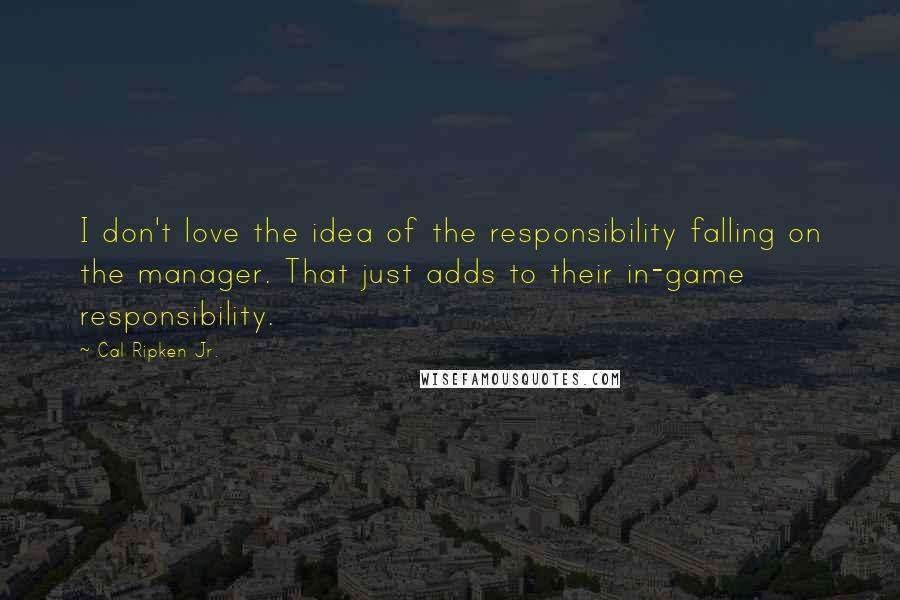 Cal Ripken Jr. quotes: I don't love the idea of the responsibility falling on the manager. That just adds to their in-game responsibility.